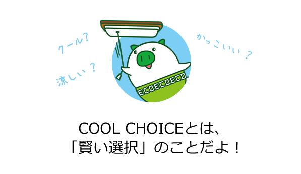 COOL CHOICEとは、 「賢い選択」のことだよ!